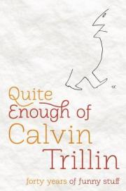 "For at least forty years, Calvin Trillin has committed blatant acts of funniness all over the place—in The New Yorker, in one-man off-Broadway shows, in his ""deadline poetry"" for The Nation, in comic novels like Tepper Isn't Going Out, in books chronicling his adventures as a happy eater, and in the column USA Today called ""simply the funniest regular column in journalism."" Now Trillin selects the best of his funny stuff and organizes it into topics like high finance (""My long-term investment strategy has been criticized as being entirely too dependent on Publishers Clearing House Sweepstakes"") and the literary life (""The average shelf life of a book is somewhere between milk and yogurt."") In Quite Enough of Calvin Trillin, the author deals with such subjects as the horrors of witnessing a voodoo economics ceremony and the mystery of how his mother managed for thirty years to feed her family nothing but leftovers (""We have a team of anthropologists in there now looking for the original meal"") and the true story behind the Shoe Bomber: ""The one terrorist in England with a sense of humor, a man known as Khalid the Droll, had said to the cell, 'I bet I can get them all to take off their shoes in airports.' "" He remembers Sarah Palin with a poem called ""On a Clear Day, I See Vladivostok"" and John Edwards with one called ""Yes, I Know He's a Mill Worker's Son, but There's Hollywood in That Hair."" In this, the definitive collection of his humor, Calvin Trillin is prescient, insightful, and invariably hilarious."
